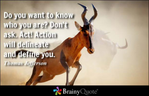 Do you want to know who you are? Don't ask. Act! Action will delineate ...