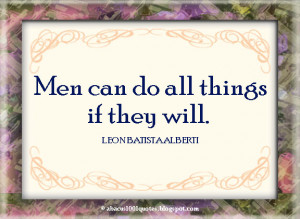 Men can do all things if they will.