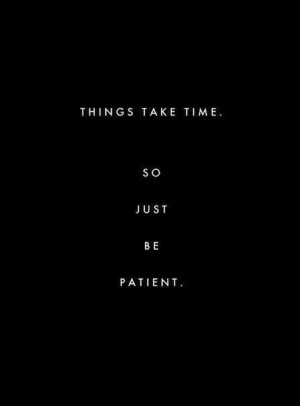 Things take time. So, just be patient..