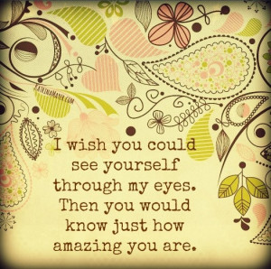 wish you could see yourself through my eyes. Then you would know ...