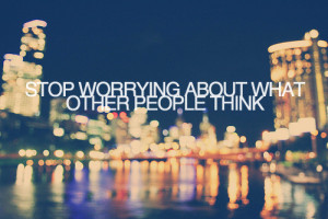 ... People Think: Quote About Stop Worrying About What Other People Think