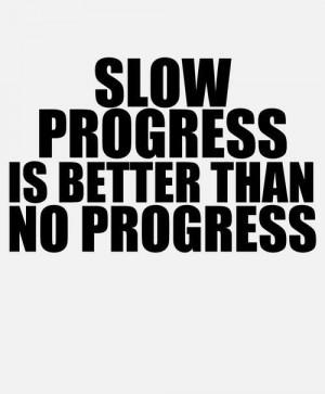 Slow progress is better than NO progress!!