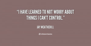 quote-Jay-Weatherill-i-have-learned-to-not-worry-about-77734.png