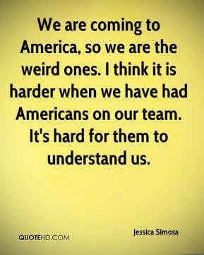 Jessica Simosa - We are coming to America, so we are the weird ones. I ...