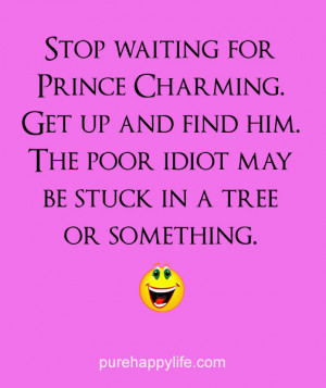 Love Quote: Stop waiting for Prince Charming. Get up and find him.