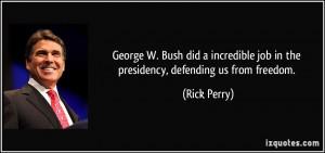 George W. Bush did a incredible job in the presidency, defending us ...