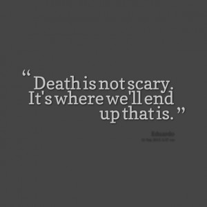 Quotes Picture: death is not scary it's where we'll end up that is
