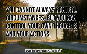 You cannot always control circumstances, but you can control your own ...