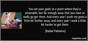 You set your goals to a point where they're attainable, but far enough ...