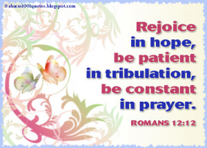 Rejoice in hope, be patient in tribulation, be constant in prayer.