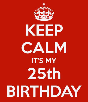 Keep calm it's my 25th birthday