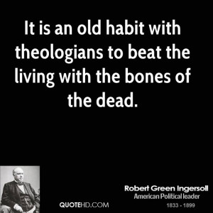 It is an old habit with theologians to beat the living with the bones ...