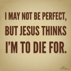 may not be perfect but jesus thinks i m to die for