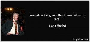concede nothing until they throw dirt on my face. - John Monks