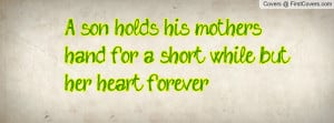 son holds his mothers hand for a short while, but her heart forever ...
