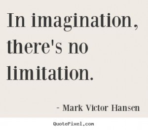 Mark Victor Hansen Quotes - In imagination, there's no limitation.