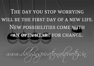 ... . New possibilities come with an open heart for change. ~ Anonymous