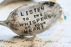 Listen to the whispers of your heart.