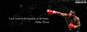 Just Want To Be Humble At All Times. - Mike Tyson ~ Boxing Quotes