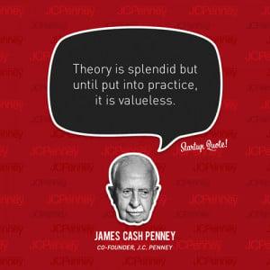... but until you put it into practice it is valueless James Cash Penney