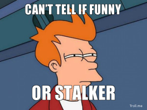 CAN'T TELL IF FUNNY, OR STALKER