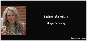 kind of a recluse. - Faye Dunaway