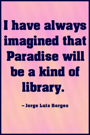 have always imagined that Paradise will be a kind of library. #quote
