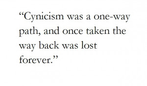 Cynicism was a one-way path, and once taken the way back was lost ...