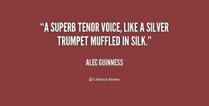 superb tenor voice, like a silver trumpet muffled in silk.""