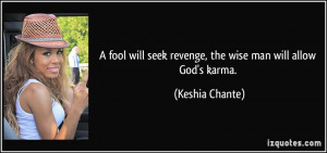 fool will seek revenge, the wise man will allow God's karma ...