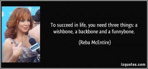 ... three things: a wishbone, a backbone and a funnybone. - Reba McEntire