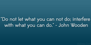 "... you can not do; interfere with what you can do."" – John Wooden"