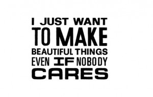 just_want_to_make_beautiful_things_even_if_nobody_cares_quote