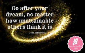 Go after your dream, no matter how unattainable others think it is ...