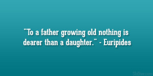 To a father growing old nothing is dearer than a daughter ...