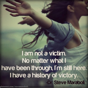 am not a victim. No matter what I have been through, I'm still here.