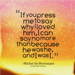 Quotes Picture: if you press me to say why i loved him, i can say no ...