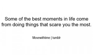 Some of the best moments in life come from doing things that scare you ...