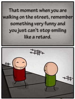... something very funny and you just can't stop smiling like a retard