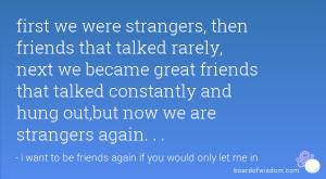 first we were strangers, then friends that talked rarely, next we ...