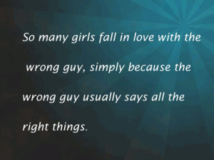 many girls fall in love with the wrong guy, simply because the wrong ...