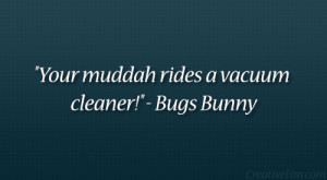 """Your muddah rides a vacuum cleaner!"""" – Bugs Bunny"""