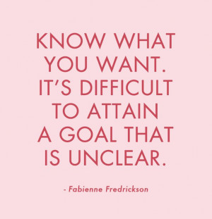 Know what you want. It's difficult to attain a goal that is unclear...