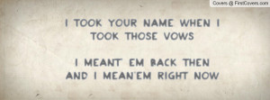 took your name when I took those vowsI meant' em back then and I mean ...