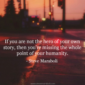 If you are not the hero of your own story, then you're missing the ...