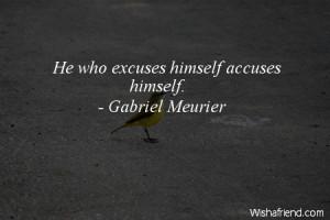 excuses-He who excuses himself accuses himself.