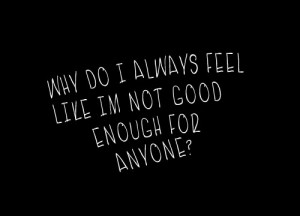 Why do I always feel like I'm not good enough for anyone?