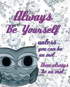 ... Be Yourself. Unless you can be an OWL, then always be an owl More