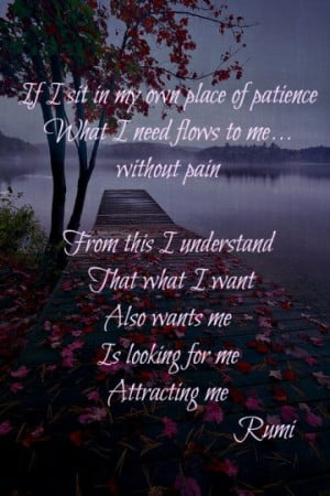 If I sit in my own place of patience what I need flows to me ...