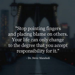 Stop pointing fingers and placing blame on others. Your life can only ...